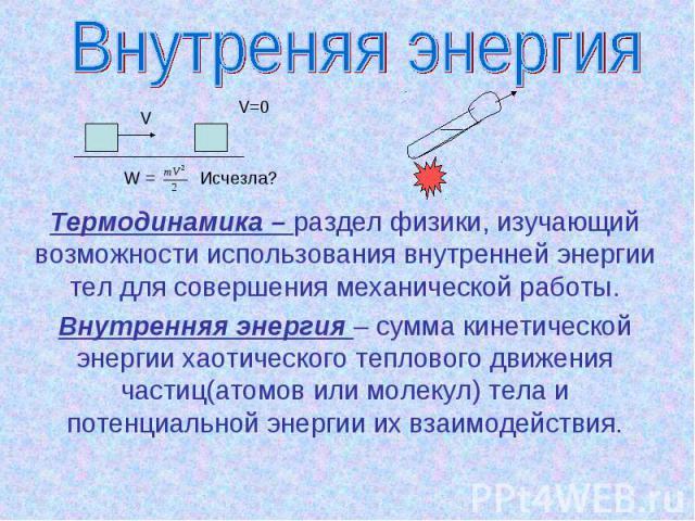Внутреняя энергия Термодинамика – раздел физики, изучающий возможности использования внутренней энергии тел для совершения механической работы.Внутренняя энергия – сумма кинетической энергии хаотического теплового движения частиц(атомов или молекул)…