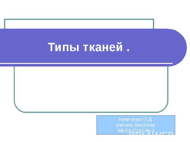 Типы тканей Никитенко О.Д.учитель биологии МБОУ СОШ № 5