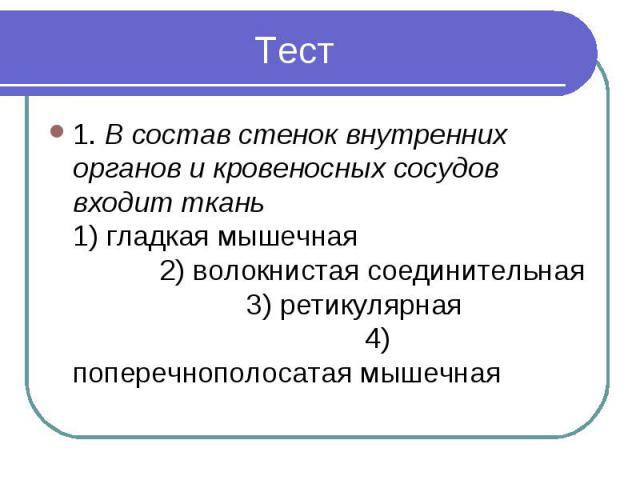 1. В состав стенок внутренних органов и кровеносных сосудов входит ткань 1) гладкая мышечная 2) волокнистая соединительная 3) ретикулярная 4) поперечнополосатая мышечная