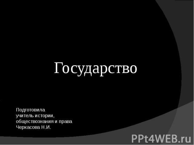 Государство Подготовилаучитель истории, обществознания и права Черкасова Н.И.