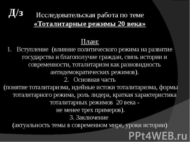 Исследовательская работа по теме«Тоталитарные режимы 20 века»План:Вступление (влияние политического режима на развитие государства и благополучие граждан, связь истории и современности, тоталитаризм как разновидность антидемократических режимов).Осн…