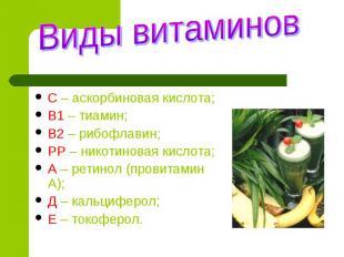 Виды витаминов С – аскорбиновая кислота;В1 – тиамин;В2 – рибофлавин;РР – никотин