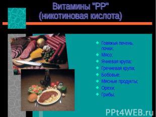 """Витамины """"РР""""(никотиновая кислота) Говяжья печень, почки;Мясо;Ячневая крупа;Греч"""