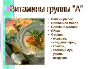 """Витамины группы """"А"""" Печень рыбы;Сливочное масло;Сливки и молоко;Яйца;Овощи: - мо"""
