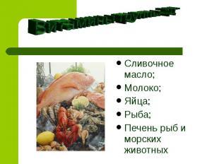"""Витамины группы """"Д"""" Сливочное масло;Молоко;Яйца;Рыба;Печень рыб и морских животн"""