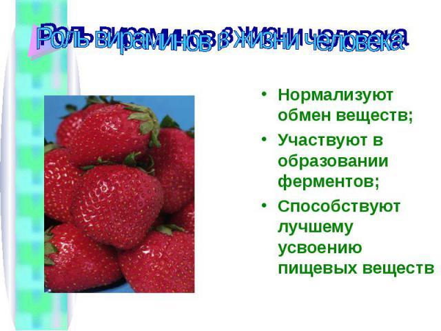 Роль вираминов в жизни человека Нормализуют обмен веществ;Участвуют в образовании ферментов;Способствуют лучшему усвоению пищевых веществ