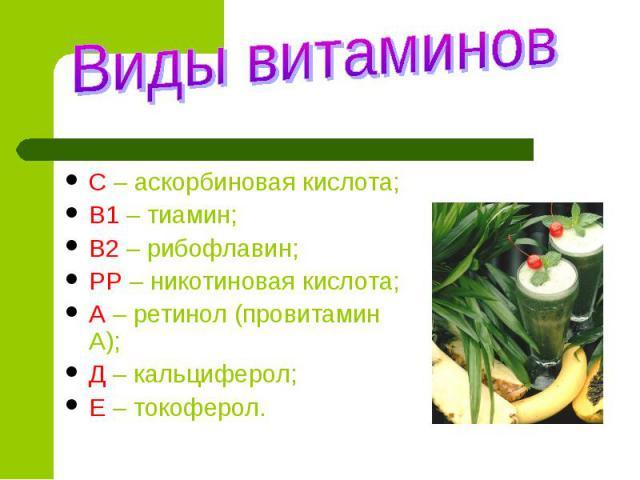 Виды витаминов С – аскорбиновая кислота;В1 – тиамин;В2 – рибофлавин;РР – никотиновая кислота;А – ретинол (провитамин А);Д – кальциферол;Е – токоферол.