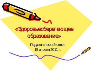 «Здоровьесберегающее образование»Педагогический совет15 апреля 2011 г.