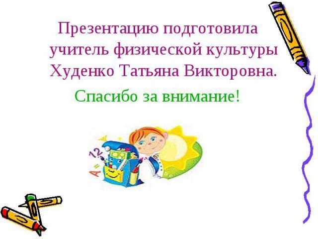 Презентацию подготовила учитель физической культуры Худенко Татьяна Викторовна.Спасибо за внимание!