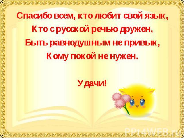 Спасибо всем, кто любит свой язык,Кто с русской речью дружен,Быть равнодушным не привык,Кому покой не нужен.Удачи!