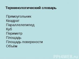 Терминологический словарьПрямоугольникКвадратПараллелепипедКубПериметрПлощадьПло