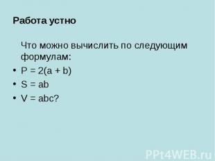 Работа устно Что можно вычислить по следующим формулам:P = 2(a + b)S = abV = abc