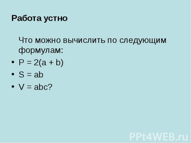 Работа устно Что можно вычислить по следующим формулам:P = 2(a + b)S = abV = abc?