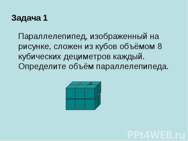 Задача 1 Параллелепипед, изображенный на рисунке, сложен из кубов объёмом 8 кубических дециметров каждый. Определите объём параллелепипеда.