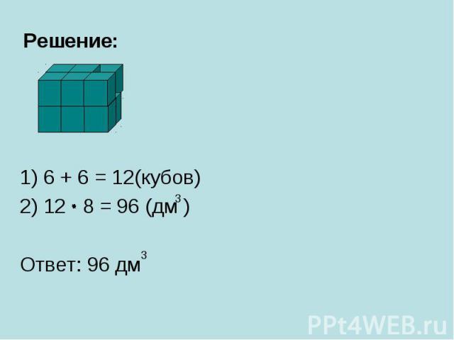 Решение:1) 6 + 6 = 12(кубов)2) 12 8 = 96 (дм )Ответ: 96 дм