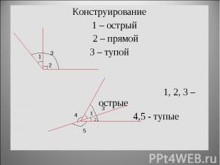 Конструирование 1 – острый 2 – прямой3 – тупой 1, 2, 3 – острые 4,5 - тупые
