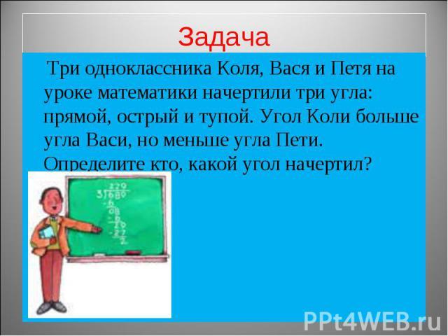 Задача Три одноклассника Коля, Вася и Петя на уроке математики начертили три угла: прямой, острый и тупой. Угол Коли больше угла Васи, но меньше угла Пети. Определите кто, какой угол начертил?