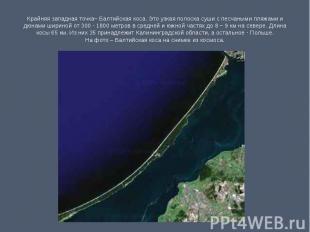 Крайняя западная точка– Балтийская коса. Это узкая полоска суши с песчаными пляж