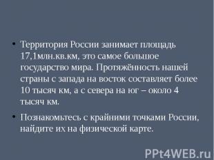 Территория России занимает площадь 17,1млн.кв.км, это самое большое государство