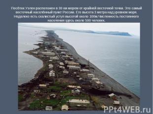 Посёлок Уэлен расположен в 30 км морем от крайней восточной точки. Это самый вос