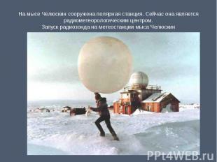 На мысе Челюскин сооружена полярная станция. Сейчас она является радиометеоролог