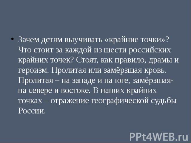 Зачем детям выучивать «крайние точки»? Что стоит за каждой из шести российских крайних точек? Стоят, как правило, драмы и героизм. Пролитая или замёрзшая кровь. Пролитая – на западе и на юге, замёрзшая- на севере и востоке. В наших крайних точках – …