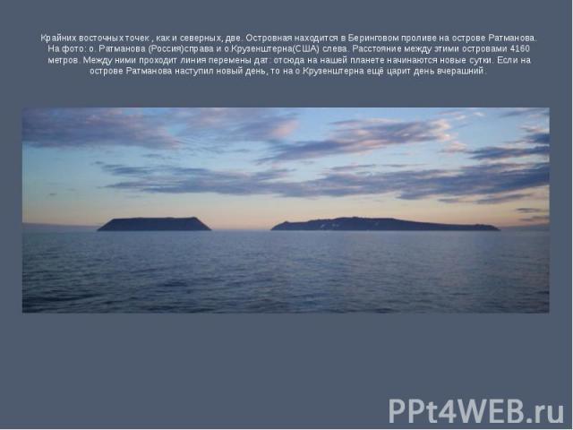 Крайних восточных точек , как и северных, две. Островная находится в Беринговом проливе на острове Ратманова. На фото: о. Ратманова (Россия)справа и о.Крузенштерна(США) слева. Расстояние между этими островами 4160 метров. Между ними проходит линия п…