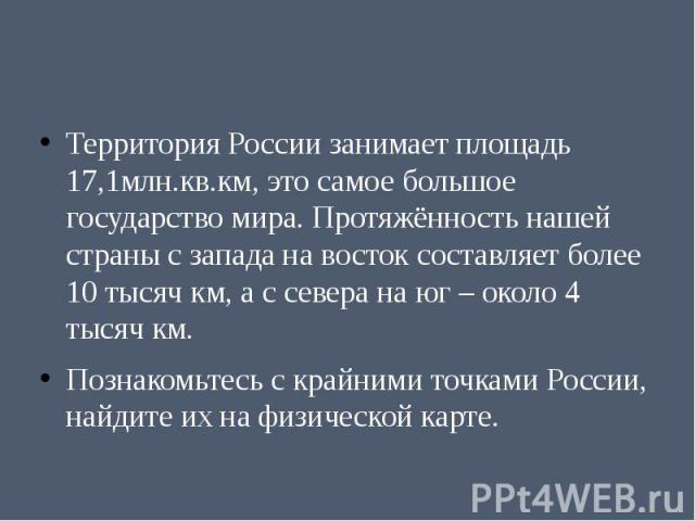 Территория России занимает площадь 17,1млн.кв.км, это самое большое государство мира. Протяжённость нашей страны с запада на восток составляет более 10 тысяч км, а с севера на юг – около 4 тысяч км.Познакомьтесь с крайними точками России, найдите их…