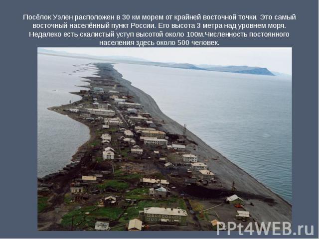 Посёлок Уэлен расположен в 30 км морем от крайней восточной точки. Это самый восточный населённый пункт России. Его высота 3 метра над уровнем моря. Недалеко есть скалистый уступ высотой около 100м.Численность постоянного населения здесь около 500 ч…
