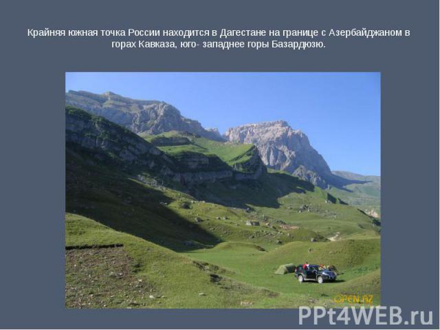 Крайняя южная точка России находится в Дагестане на границе с Азербайджаном в горах Кавказа, юго- западнее горы Базардюзю.