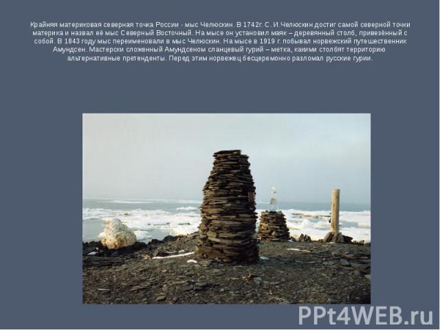 Крайняя материковая северная точка России - мыс Челюскин. В 1742г. С. И.Челюскин достиг самой северной точки материка и назвал её мыс Северный Восточный. На мысе он установил маяк – деревянный столб, привезённый с собой. В 1843 году мыс переименовал…