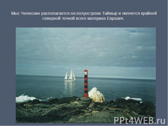 Мыс Челюскин располагается на полуострове Таймыр и является крайней северной точкой всего материка Евразия.