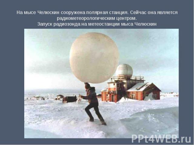 На мысе Челюскин сооружена полярная станция. Сейчас она является радиометеорологическим центром.Запуск радиозонда на метеостанции мыса Челюскин