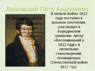 Вяземский Пётр Андреевич В начале войны 1812 года поступил в военное ополчение,