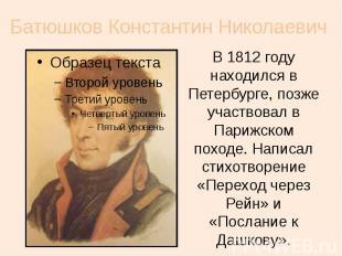 Батюшков Константин Николаевич В 1812 году находился в Петербурге, позже участво