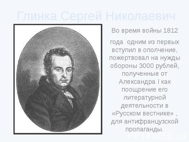 Глинка Сергей Николаевич Во время войны 1812года одним из первых вступил в ополчение, пожертвовал на нужды обороны 3000 рублей, полученные от Александра I как поощрение его литературной деятельности в «Русском вестнике» , для антифранцузской пропаганды.