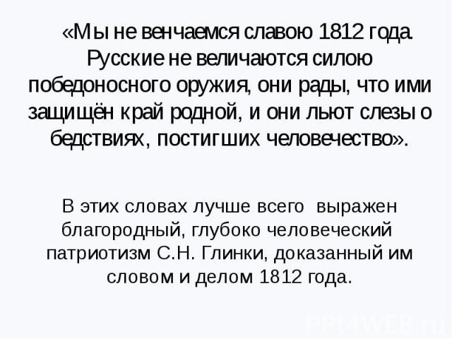 «Мы не венчаемся славою 1812 года. Русские не величаются силою победоносного оружия, они рады, что ими защищён край родной, и они льют слезы о бедствиях, постигших человечество».В этих словах лучше всего выражен благородный, глубоко человеческий пат…