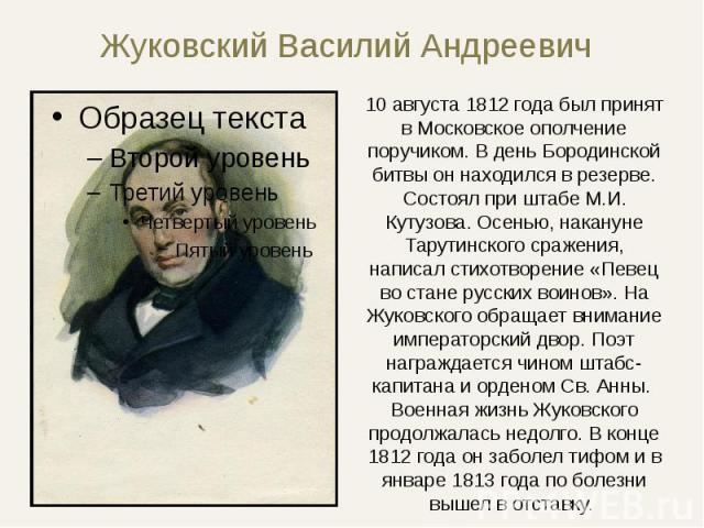 Жуковский Василий Андреевич 10 августа 1812 года был принят в Московское ополчение поручиком. В день Бородинской битвы он находился в резерве. Состоял при штабе М.И. Кутузова. Осенью, накануне Тарутинского сражения, написал стихотворение «Певец во с…