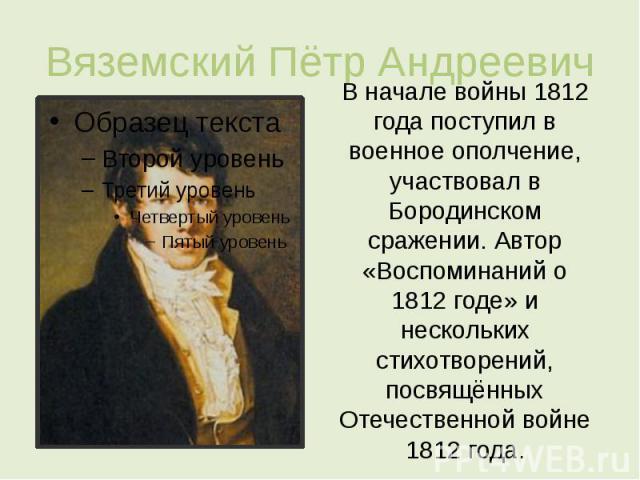 Вяземский Пётр Андреевич В начале войны 1812 года поступил в военное ополчение, участвовал в Бородинском сражении. Автор «Воспоминаний о 1812 годе» и нескольких стихотворений, посвящённых Отечественной войне 1812 года.