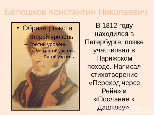 Батюшков Константин Николаевич В 1812 году находился в Петербурге, позже участвовал в Парижском походе. Написал стихотворение «Переход через Рейн» и «Послание к Дашкову».