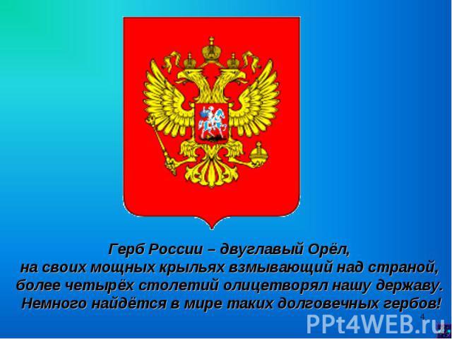 Герб России – двуглавый Орёл, на своих мощных крыльях взмывающий над страной, более четырёх столетий олицетворял нашу державу. Немного найдётся в мире таких долговечных гербов!