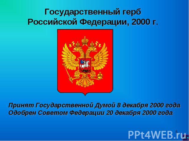 Государственный герб Российской Федерации, 2000 г. Принят Государственной Думой 8 декабря 2000 года Одобрен Советом Федерации 20 декабря 2000 года