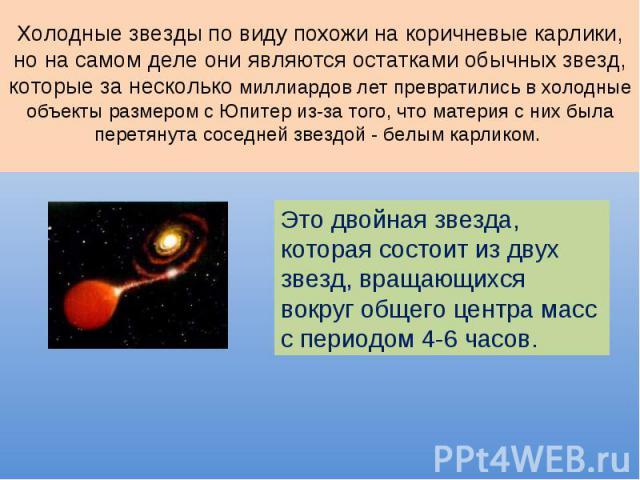 Холодные звезды по виду похожи на коричневые карлики, но на самом деле они являются остатками обычных звезд, которые за несколько миллиардов лет превратились в холодные объекты размером с Юпитер из-за того, что материя с них была перетянута соседней…