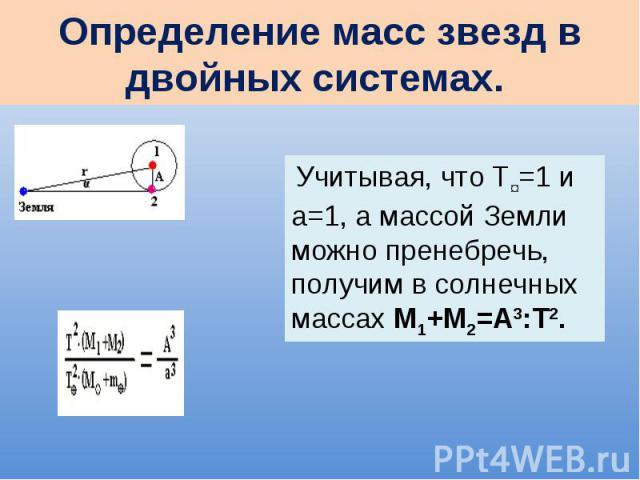 Определение масс звезд в двойных системах. Учитывая, что Т¤=1 и а=1, а массой Земли можно пренебречь, получим в солнечных массах М1+М2=А3:Т2.