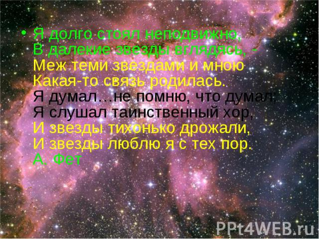 Я долго стоял неподвижно,В далекие звезды вглядясь, -Меж теми звездами и мноюКакая-то связь родилась.Я думал…не помню, что думал;Я слушал таинственный хор,И звезды тихонько дрожали,И звезды люблю я с тех пор.А. Фет