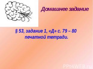 Домашнее задание§ 53, задание 1, «Д» с. 79 – 80 печатной тетради.
