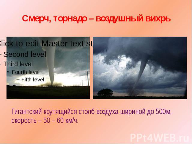 Смерч, торнадо – воздушный вихрь Гигантский крутящийся столб воздуха шириной до 500м, скорость – 50 – 60 км/ч.