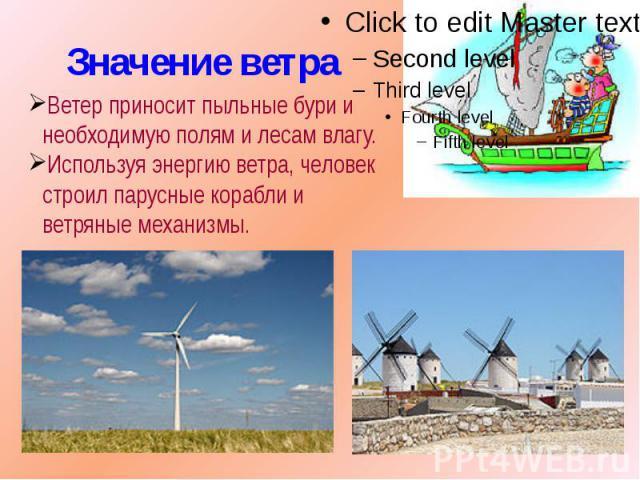 Значение ветра Ветер приносит пыльные бури и необходимую полям и лесам влагу.Используя энергию ветра, человек строил парусные корабли и ветряные механизмы.