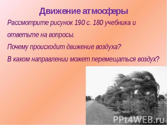 Движение атмосферыРассмотрите рисунок 190 с. 180 учебника иответьте на вопросы.Почему происходит движение воздуха?В каком направлении может перемещаться воздух?