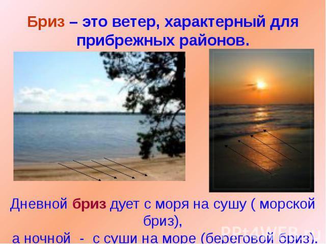 Бриз – это ветер, характерный для прибрежных районов. Дневной бриз дует с моря на сушу ( морской бриз), а ночной - с суши на море (береговой бриз).